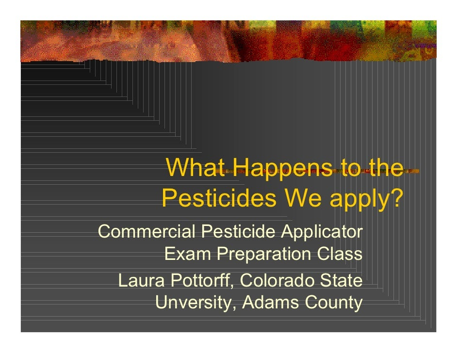 What Happens to the        Pesticides We apply? Commercial Pesticide Applicator        Exam Preparation Class   Laura Pott...