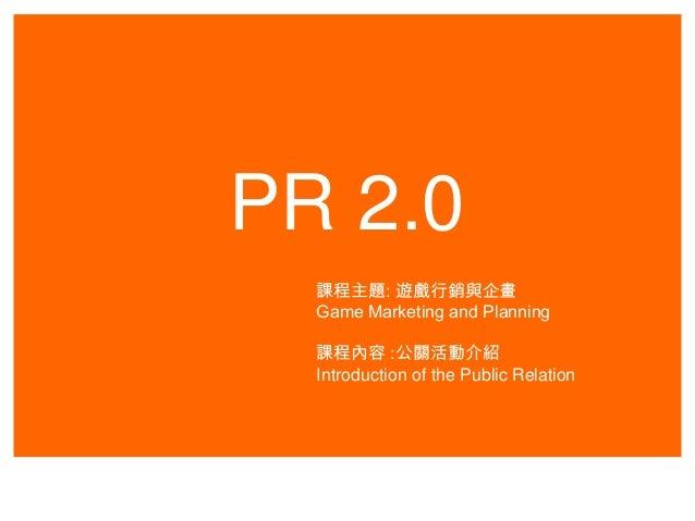 PR 2.0 課程主題: 遊戲行銷與企畫 Game Marketing and Planning 課程內容 :公關活動介紹 Introduction of the Public Relation