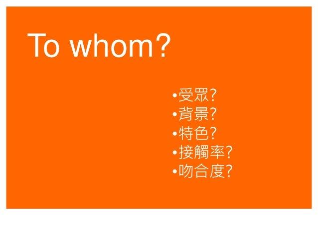 To whom? •受眾? •背景? •特色? •接觸率? •吻合度?