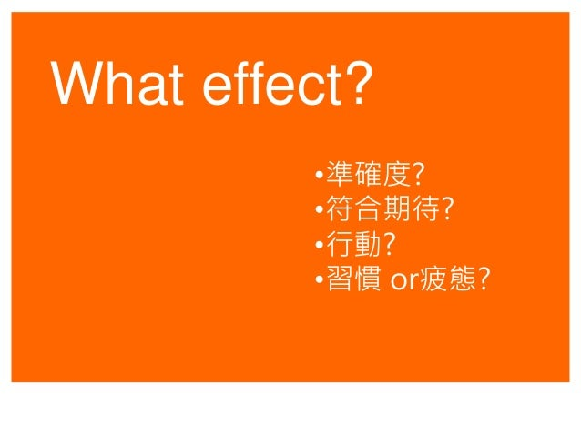 What effect? •準確度? •符合期待? •行動? •習慣 or疲態?