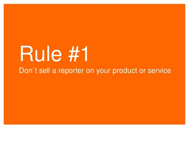 Rule #1 Don`t sell a reporter on your product or service