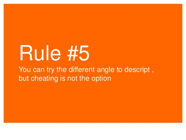 Rule #5 You can try the different angle to descript , but cheating is not the option