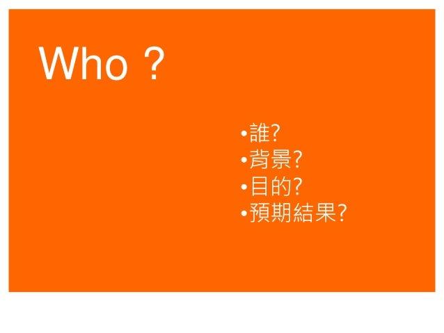 Who ? •誰? •背景? •目的? •預期結果?