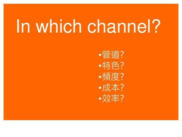In which channel? •管道? •特色? •頻度? •成本? •效率?