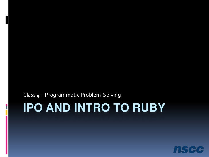 IPO and Intro to Ruby<br />Class 4 – Programmatic Problem-Solving<br />