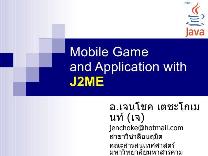 Mobile Game and Application with J2ME       อ.เจนโชค เตชะโกเม       นท์ (เจ)       jenchoke@hotmail.com       สาขาวิชาสือน...