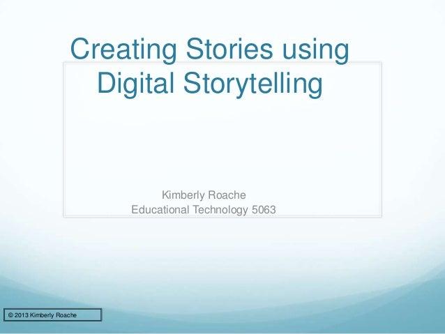 Creating Stories using Digital Storytelling Kimberly Roache Educational Technology 5063 © 2013 Kimberly Roache