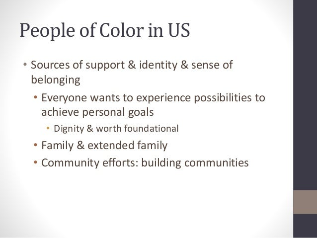 People of Color in US  • Sources of support & identity & sense of  belonging  • Everyone wants to experience possibilities...