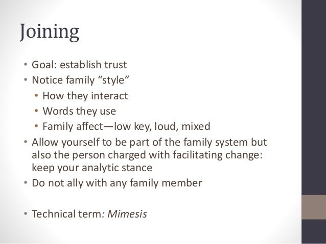 """Joining  • Goal: establish trust  • Notice family """"style""""  • How they interact  • Words they use  • Family affect—low key,..."""