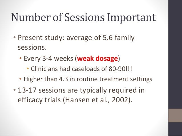 Number of Sessions Important  • Present study: average of 5.6 family  sessions.  • Every 3-4 weeks (weak dosage)  • Clinic...