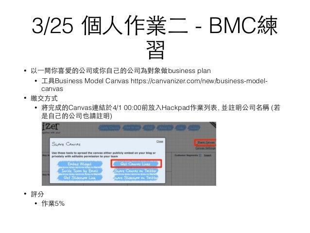 3/25 個⼈人作業⼆二 - BMC練 習 • 以⼀一間你喜愛的公司或你⾃自⼰己的公司為對象做business plan • ⼯工具Business Model Canvas https://canvanizer.com/new/busines...