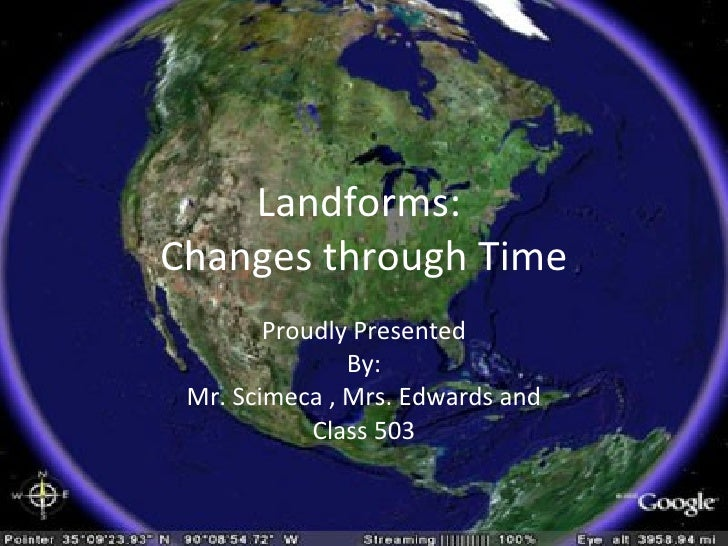 Landforms:  Changes through Time Proudly Presented By: Mr. Scimeca , Mrs. Edwards and Class 503