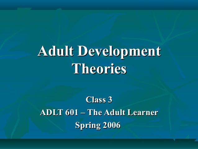 Adult DevelopmentAdult Development TheoriesTheories Class 3Class 3 ADLT 601 – The Adult LearnerADLT 601 – The Adult Learne...