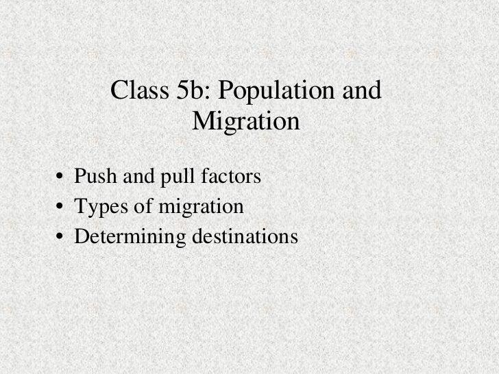 Class 5b: Population and Migration <ul><li>Push and pull factors </li></ul><ul><li>Types of migration </li></ul><ul><li>De...