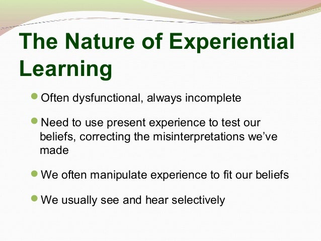 The Nature of Experiential Learning Often dysfunctional, always incomplete Need to use present experience to test our be...