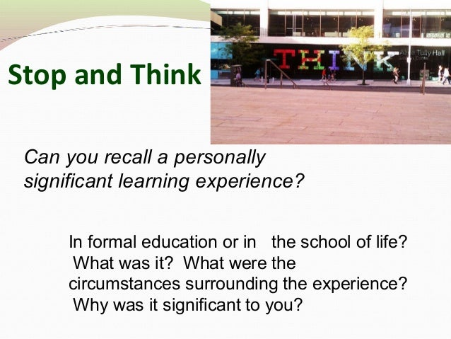 Stop and Think Can you recall a personally significant learning experience? In formal education or in the school of life? ...