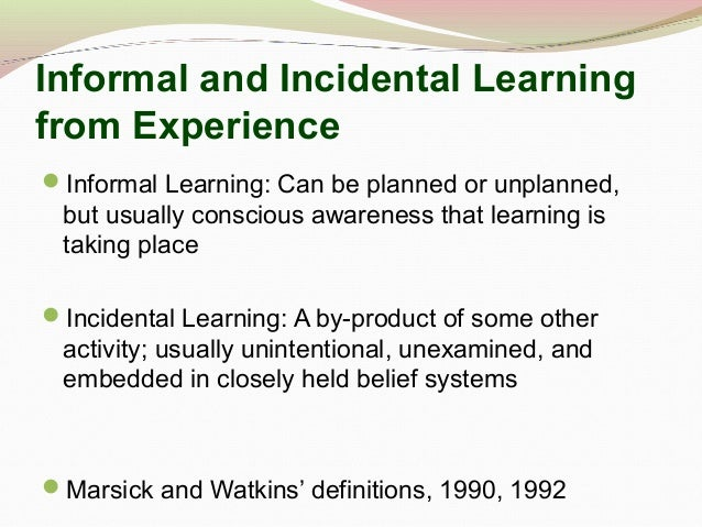 Informal and Incidental Learning from Experience Informal Learning: Can be planned or unplanned, but usually conscious aw...