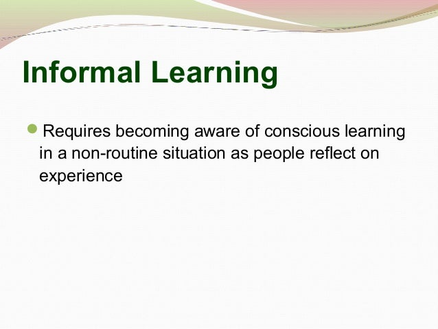 Informal Learning Requires becoming aware of conscious learning in a non-routine situation as people reflect on experience