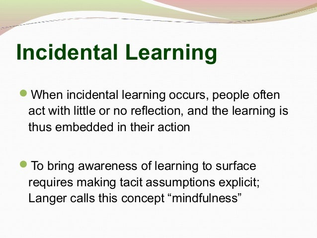 Incidental Learning When incidental learning occurs, people often act with little or no reflection, and the learning is t...
