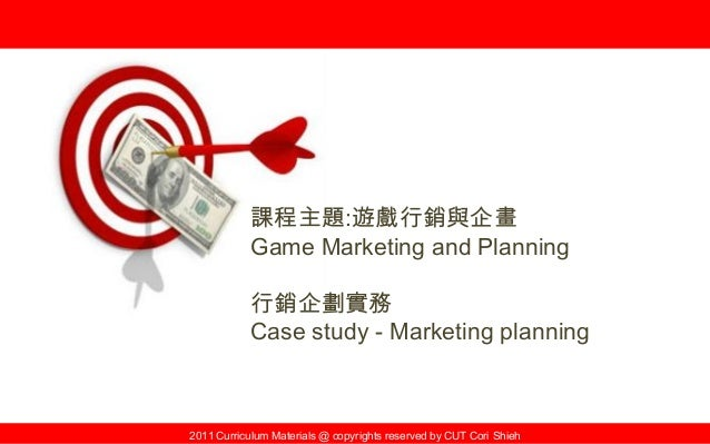 2011 Curriculum Materials @ copyrights reserved by CUT Cori Shieh 課程主題:遊戲行銷與企畫 Game Marketing and Planning 行銷企劃實務 Case stu...