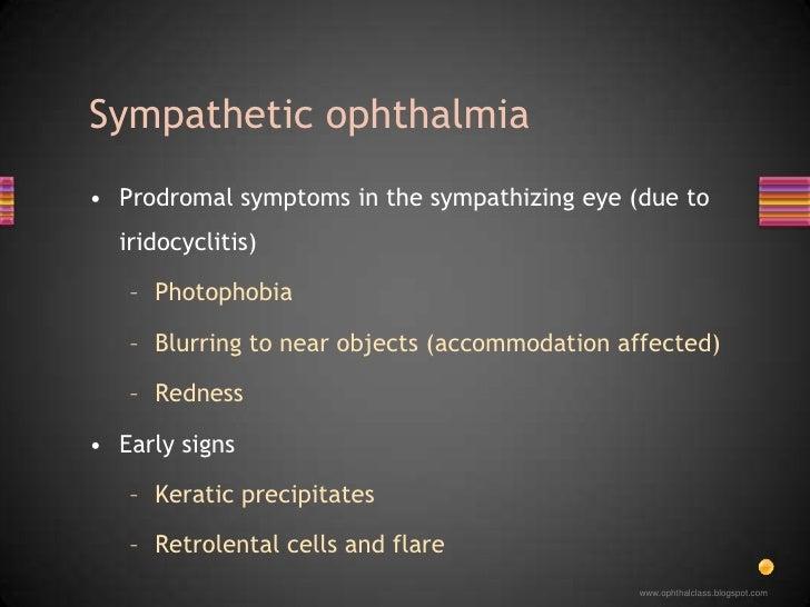 Prodromal symptoms in the sympathizing eye (due to iridocyclitis)<br />Photophobia<br />Blurring to near objects (accommod...