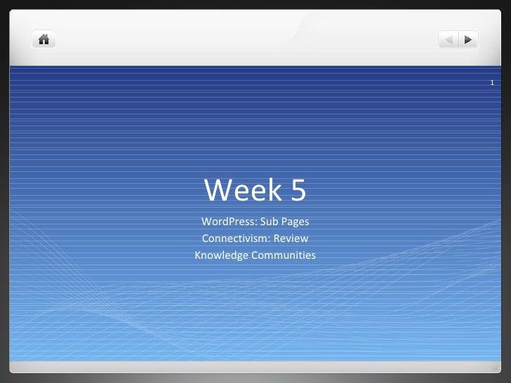 Week 5 <ul><li>WordPress: Sub Pages </li></ul><ul><li>Connectivism: Review </li></ul><ul><li>Knowledge Communities </li></ul>