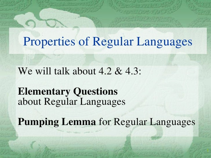 Properties of Regular Languages  We will talk about 4.2 & 4.3: Elementary Questions about Regular Languages Pumping Lemma ...