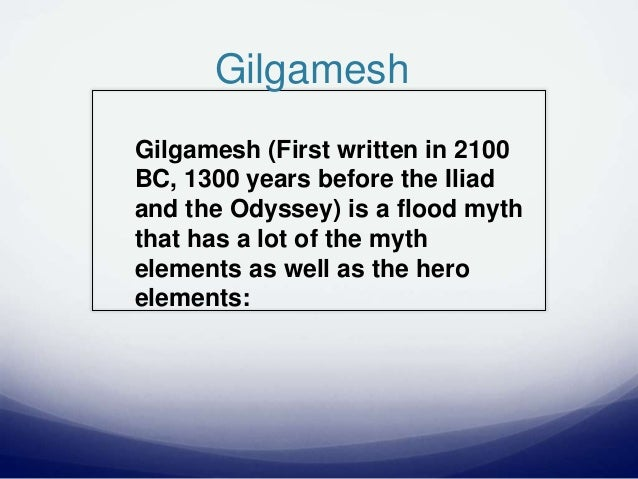 Gilgamesh Gilgamesh (First written in 2100 BC, 1300 years before the Iliad and the Odyssey) is a flood myth that has a lot...