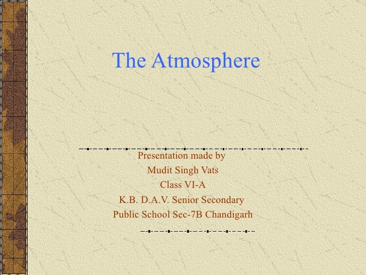Presentation made by  Mudit Singh Vats Class VI-A K.B. D.A.V. Senior Secondary  Public School Sec-7B Chandigarh The Atmosp...