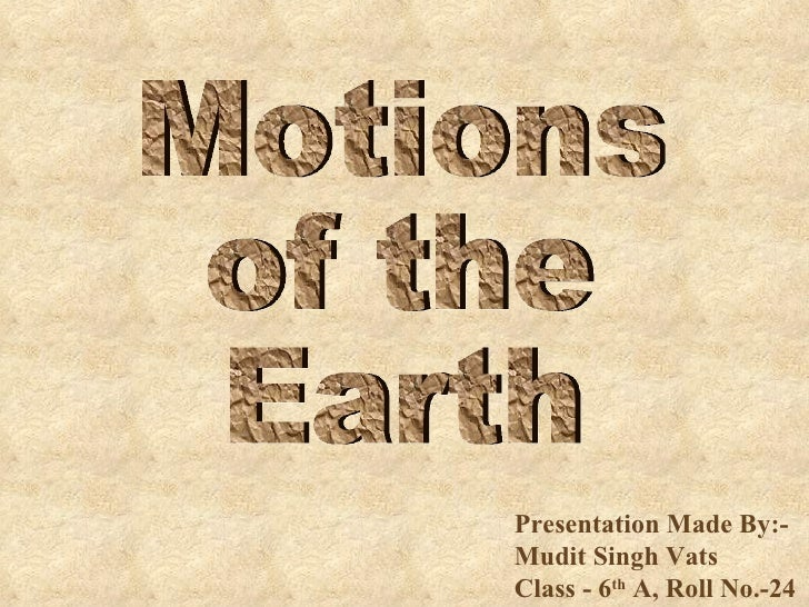 Presentation Made By:-Mudit Singh Vats  Class - 6 th  A, Roll No.-24 Motions of the  Earth