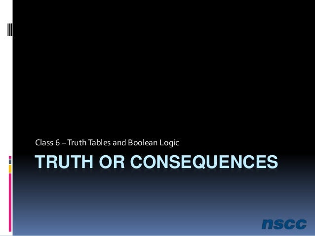 TRUTH OR CONSEQUENCES Class 6 –TruthTables and Boolean Logic