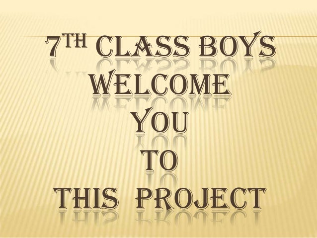 TH 7  CLASS BOYS WELCOME YOU TO THIS PROJECT