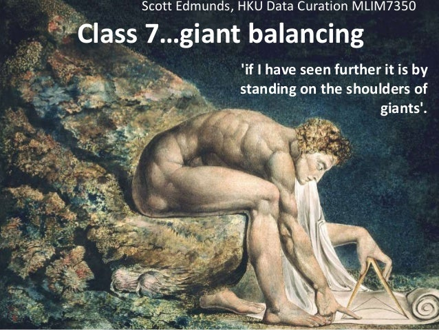 Class 7…giant balancing 'if I have seen further it is by standing on the shoulders of giants'. Scott Edmunds, HKU Data Cur...