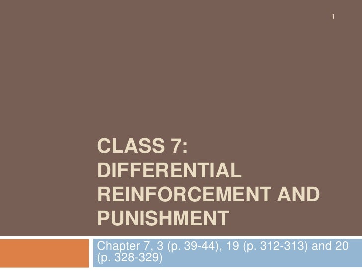 1<br />Class 7: Differential reinforcement and punishment<br />Chapter 7, 3 (p. 39-44), 19 (p. 312-313) and 20 (p. 328-329...