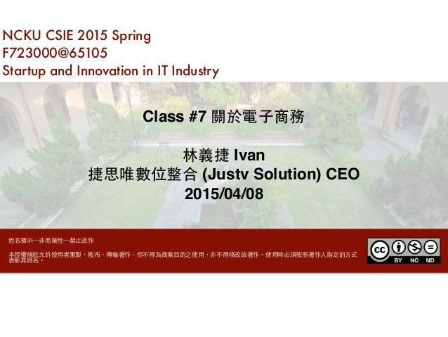 NCKU CSIE 2015 Spring F723000@65105 Startup and Innovation in IT Industry Class #7 關於電⼦子商務 林義捷 Ivan 捷思唯數位整合 (Justv Solutio...