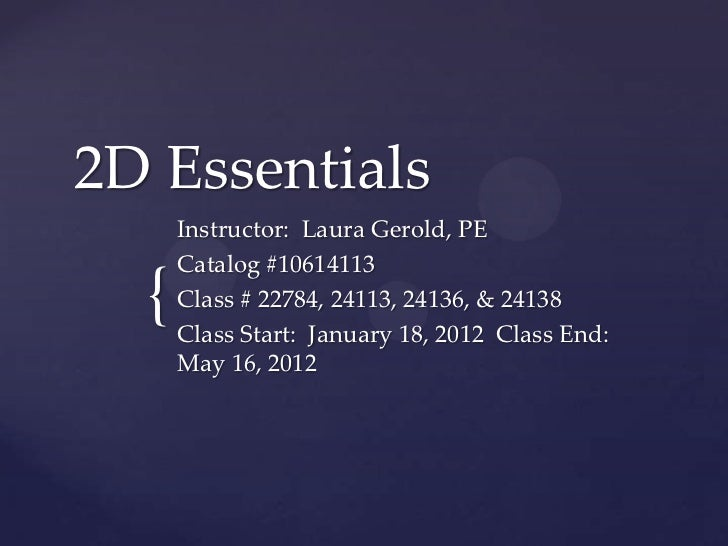 2D Essentials      Instructor: Laura Gerold, PE      Catalog #10614113  {   Class # 22784, 24113, 24136, & 24138      Clas...