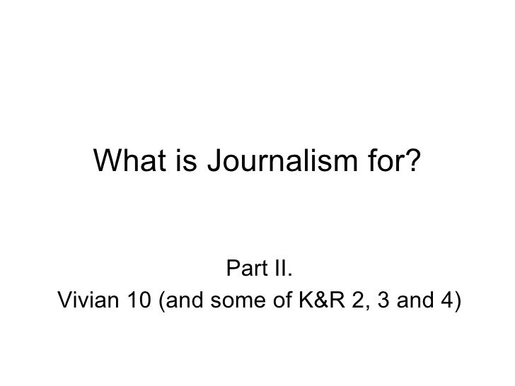 What is Journalism for? Part II. Vivian 10 (and some of K&R 2, 3 and 4)