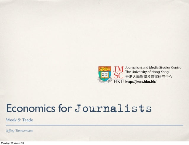 Economics for Journalists    Week 8: Trade    Jeffrey TimmermansMonday, 25 March, 13