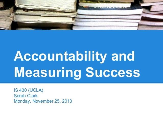 Accountability and Measuring Success IS 430 (UCLA) Sarah Clark Monday, November 25, 2013