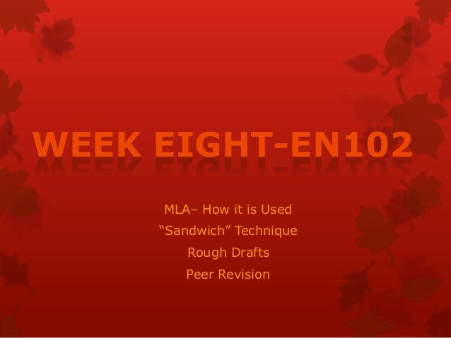 "WEEK EIGHT-EN102     MLA– How it is Used     ""Sandwich"" Technique         Rough Drafts        Peer Revision"