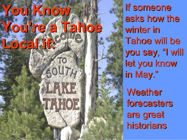 You KnowYou Know You're a TahoeYou're a Tahoe Local if:Local if: If someoneIf someone asks how theasks how the winter inwi...