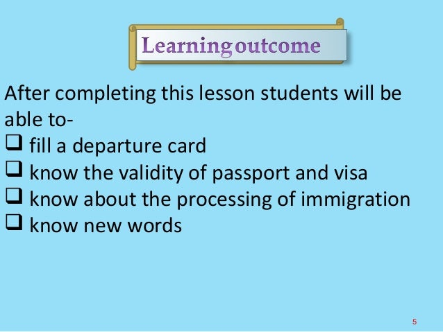 After completing this lesson students will be able to-  fill a departure card  know the validity of passport and visa  ...