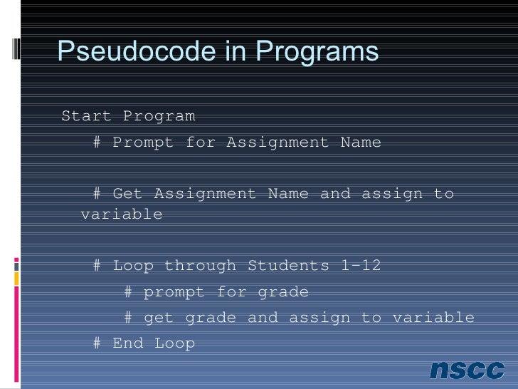 Pseudocode in Programs <ul><li>Start Program </li></ul><ul><li># Prompt for Assignment Name </li></ul><ul><li># Get Assign...