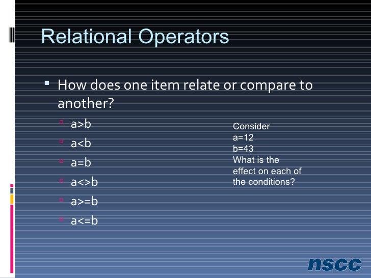 Relational Operators <ul><li>How does one item relate or compare to another? </li></ul><ul><ul><li>a>b </li></ul></ul><ul>...