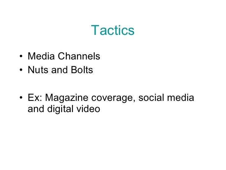 Tactics <ul><li>Media Channels </li></ul><ul><li>Nuts and Bolts </li></ul><ul><li>Ex: Magazine coverage, social media and ...