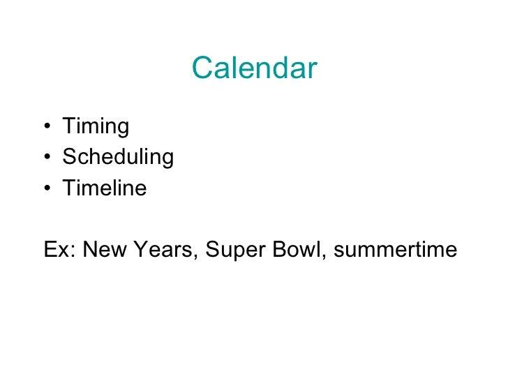 Calendar <ul><li>Timing </li></ul><ul><li>Scheduling </li></ul><ul><li>Timeline </li></ul><ul><li>Ex: New Years, Super Bow...