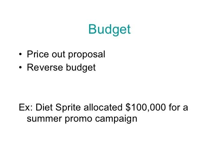 Budget <ul><li>Price out proposal </li></ul><ul><li>Reverse budget </li></ul><ul><li>Ex: Diet Sprite allocated $100,000 fo...