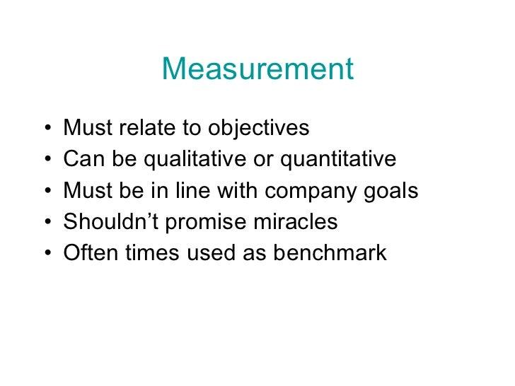 Measurement <ul><li>Must relate to objectives </li></ul><ul><li>Can be qualitative or quantitative </li></ul><ul><li>Must ...