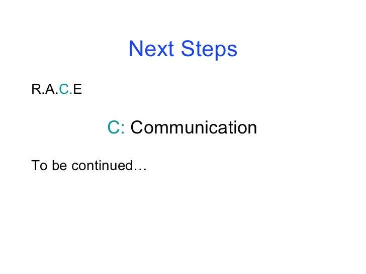 Next Steps <ul><li>R.A. C. E </li></ul><ul><li>C:  Communication </li></ul><ul><li>To be continued… </li></ul>