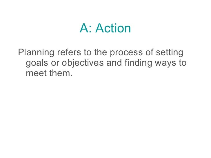 A: Action <ul><li>Planning refers to the process of setting goals or objectives and finding ways to meet them.   </li></ul>